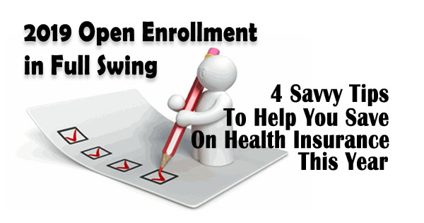 2019 Open Enrollment in Full Swing – 4 Savvy Tips To Help You Save On Health Insurance This Year