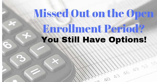 Missed Out on the Open Enrollment Period? You Still Have Options!